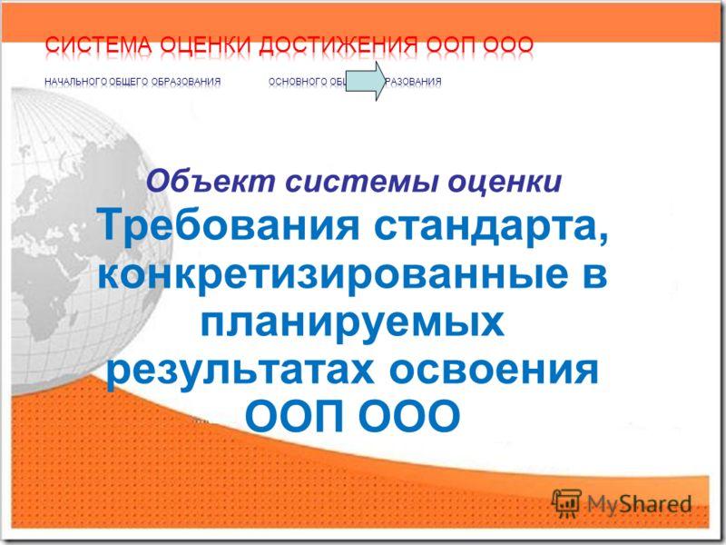 Объект системы оценки Требования стандарта, конкретизированные в планируемых результатах освоения ООП ООО