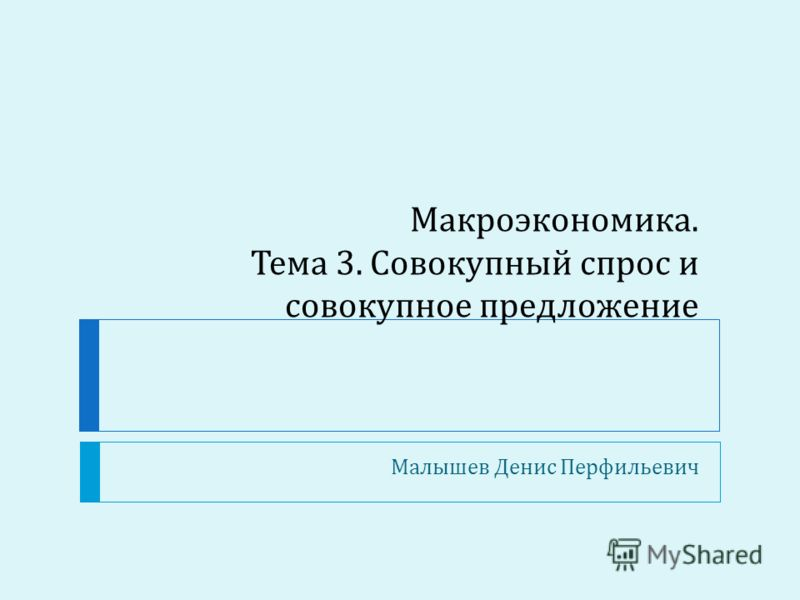 Макроэкономика. Тема 3. Совокупный спрос и совокупное предложение Малышев Денис Перфильевич