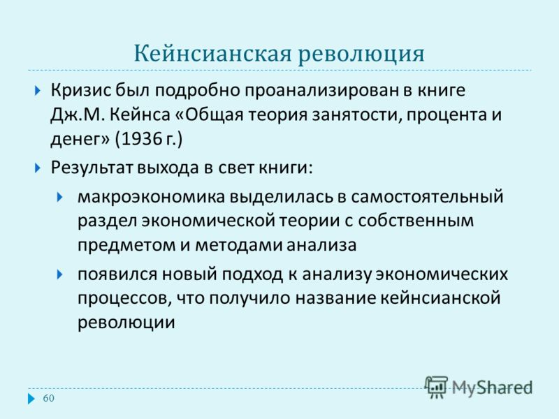 Кейнсианская революция Кризис был подробно проанализирован в книге Дж. М. Кейнса « Общая теория занятости, процента и денег » (1936 г.) Результат выхода в свет книги : макроэкономика выделилась в самостоятельный раздел экономической теории с собствен
