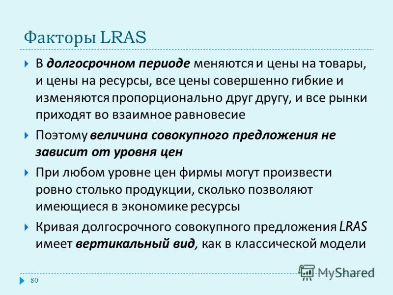 Факторы LRAS В долгосрочном периоде меняются и цены на товары, и цены на ресурсы, все цены совершенно гибкие и изменяются пропорционально друг другу, и все рынки приходят во взаимное равновесие Поэтому величина совокупного предложения не зависит от у