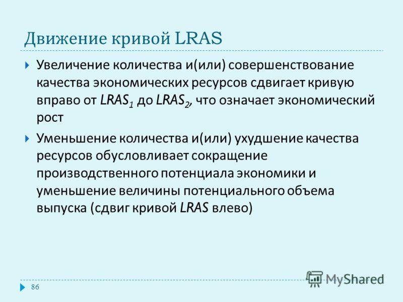 Движение кривой LRAS Увеличение количества и ( или ) совершенствование качества экономических ресурсов сдвигает кривую вправо от LRAS 1 до LRAS 2, что означает экономический рост Уменьшение количества и ( или ) ухудшение качества ресурсов обусловлива