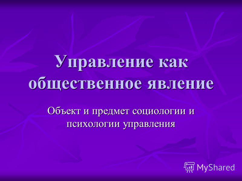 Управление как общественное явление Объект и предмет социологии и психологии управления