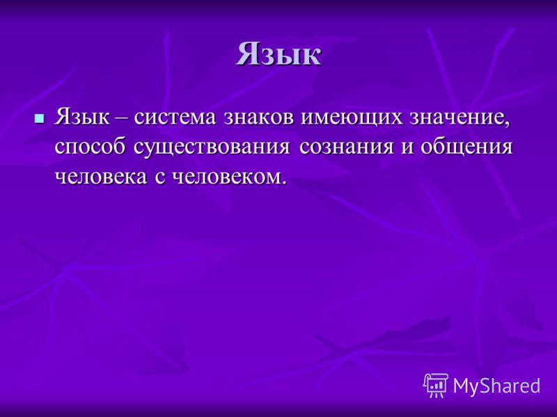 Язык Язык – система знаков имеющих значение, способ существования сознания и общения человека с человеком. Язык – система знаков имеющих значение, способ существования сознания и общения человека с человеком.