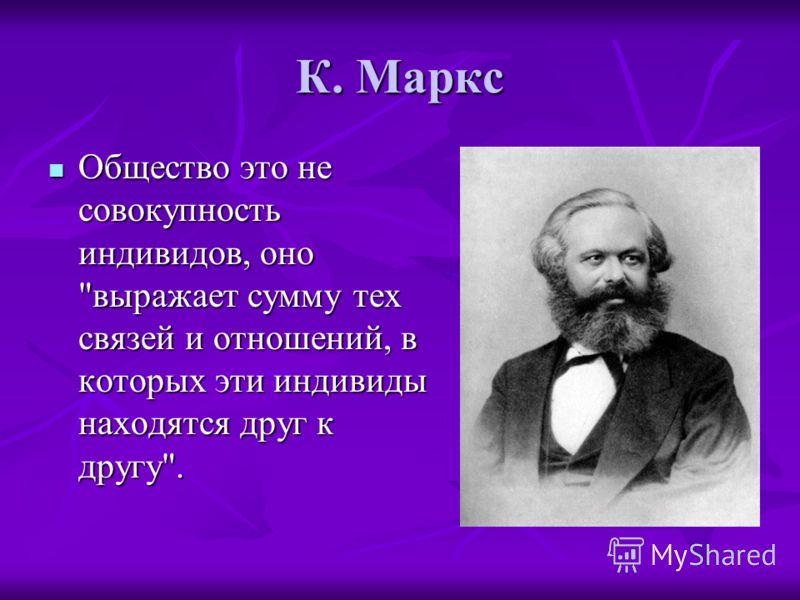 К. Маркс Общество это не совокупность индивидов, оно