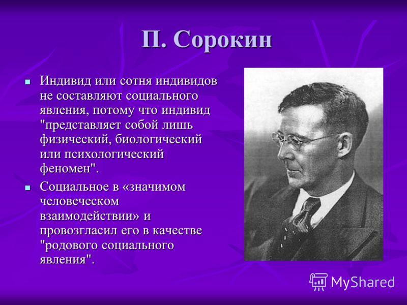 П. Сорокин П. Сорокин Индивид или сотня индивидов не составляют социального явления, потому что индивид