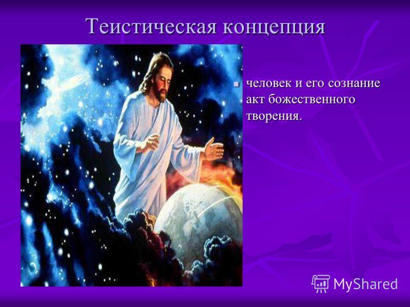 Теистическая концепция человек и его сознание акт божественного творения.
