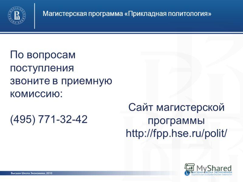 Магистерская программа «Прикладная политология» По вопросам поступления звоните в приемную комиссию: (495) 771-32-42 Сайт магистерской программы http://fpp.hse.ru/polit/