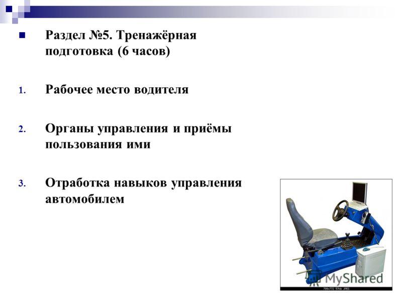 Раздел 5. Тренажёрная подготовка (6 часов) 1. Рабочее место водителя 2. Органы управления и приёмы пользования ими 3. Отработка навыков управления автомобилем