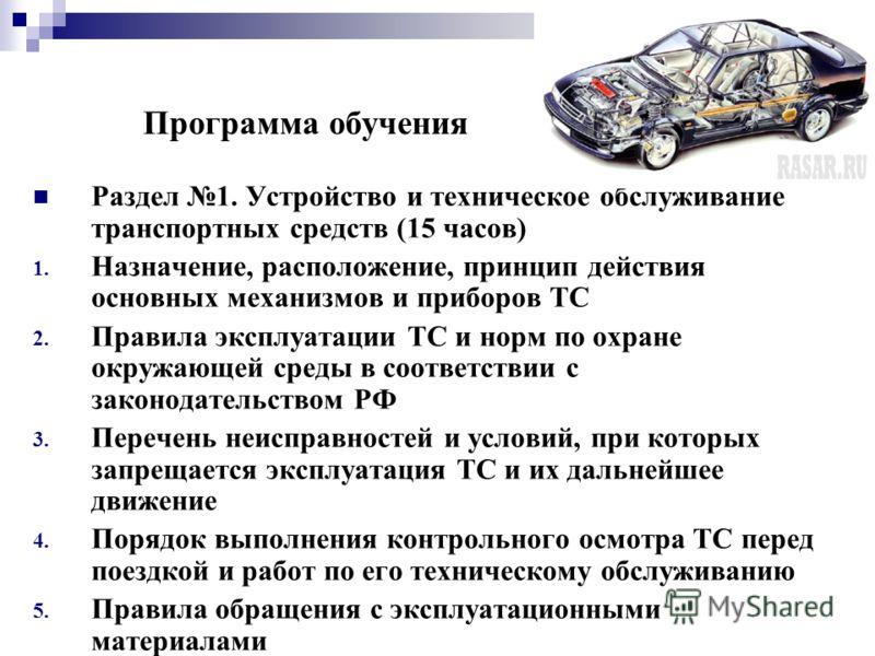 Программа обучения Раздел 1. Устройство и техническое обслуживание транспортных средств (15 часов) 1. Назначение, расположение, принцип действия основных механизмов и приборов ТС 2. Правила эксплуатации ТС и норм по охране окружающей среды в соответс