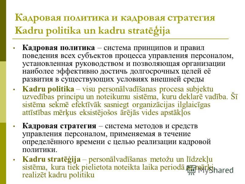 Кадровая политика и кадровая стратегия Kadru politika un kadru stratēģija Кадровая политика – система принципов и правил поведения всех субъектов процесса управления персоналом, установленная руководством и позволяющая организации наиболее эффективно