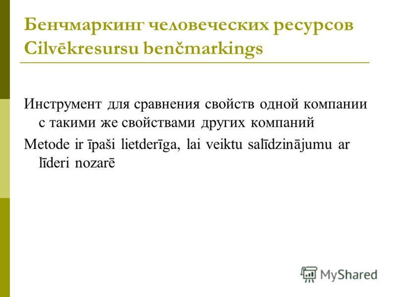 Бенчмаркинг человеческих ресурсов Cilvēkresursu benčmarkings Инструмент для сравнения свойств одной компании с такими же свойствами других компаний Metode ir īpaši lietderīga, lai veiktu salīdzinājumu ar līderi nozarē