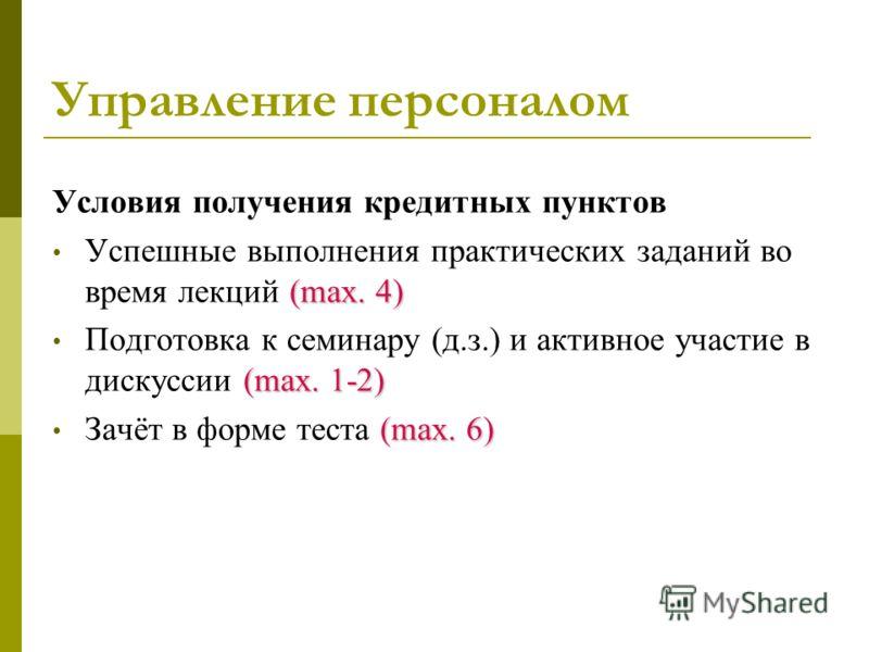 Управление персоналом Условия получения кредитных пунктов (max. 4) Успешные выполнения практических заданий во время лекций (max. 4) (max. 1-2) Подготовка к семинару (д.з.) и активное участие в дискуссии (max. 1-2) (max. 6) Зачёт в форме теста (max.
