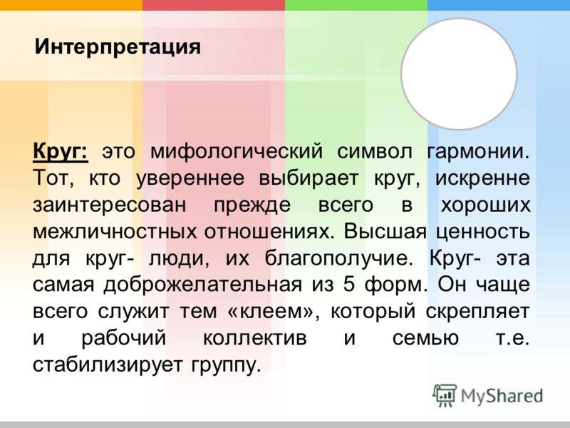 Интерпретация Круг: это мифологический символ гармонии. Тот, кто увереннее выбирает круг, искренне заинтересован прежде всего в хороших межличностных отношениях. Высшая ценность для круг- люди, их благополучие. Круг- эта самая доброжелательная из 5 ф