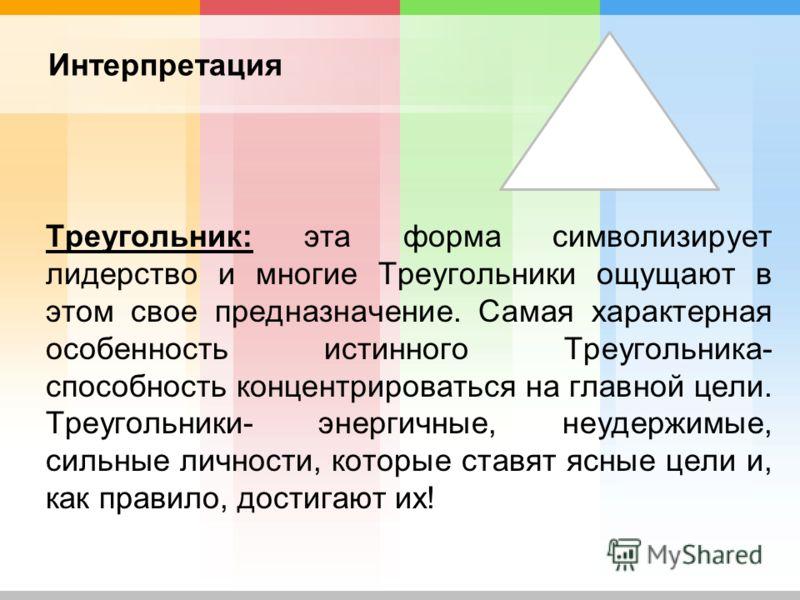 Треугольник: эта форма символизирует лидерство и многие Треугольники ощущают в этом свое предназначение. Самая характерная особенность истинного Треугольника- способность концентрироваться на главной цели. Треугольники- энергичные, неудержимые, сильн