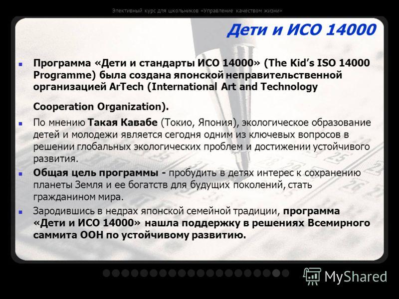 Элективный курс для школьников «Управление качеством жизни» Дети и ИСО 14000 Программа «Дети и стандарты ИСО 14000» (The Kids ISO 14000 Programme) была создана японской неправительственной организацией ArTech (International Art and Technology Coopera