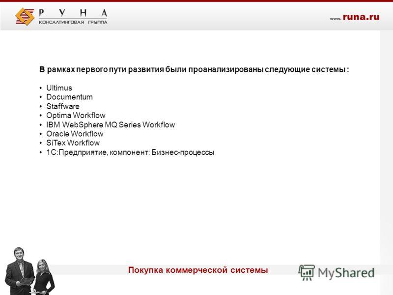 Покупка коммерческой системы В рамках первого пути развития были проанализированы следующие системы : Ultimus Documentum Staffware Optima Workflow IBM WebSphere MQ Series Workflow Oracle Workflow SiTex Workflow 1С:Предприятие, компонент: Бизнес-проце