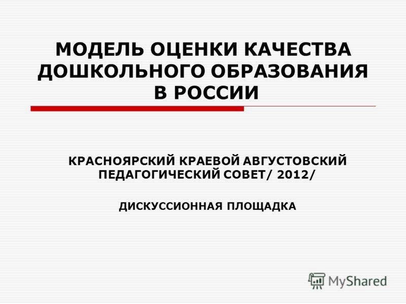 МОДЕЛЬ ОЦЕНКИ КАЧЕСТВА ДОШКОЛЬНОГО ОБРАЗОВАНИЯ В РОССИИ КРАСНОЯРСКИЙ КРАЕВОЙ АВГУСТОВСКИЙ ПЕДАГОГИЧЕСКИЙ СОВЕТ/ 2012/ ДИСКУССИОННАЯ ПЛОЩАДКА