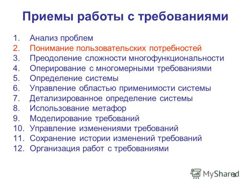 8 Приемы работы с требованиями 1.Анализ проблем 2.Понимание пользовательских потребностей 3.Преодоление сложности многофункциональности 4.Оперирование с многомерными требованиями 5.Определение системы 6.Управление областью применимости системы 7.Дета