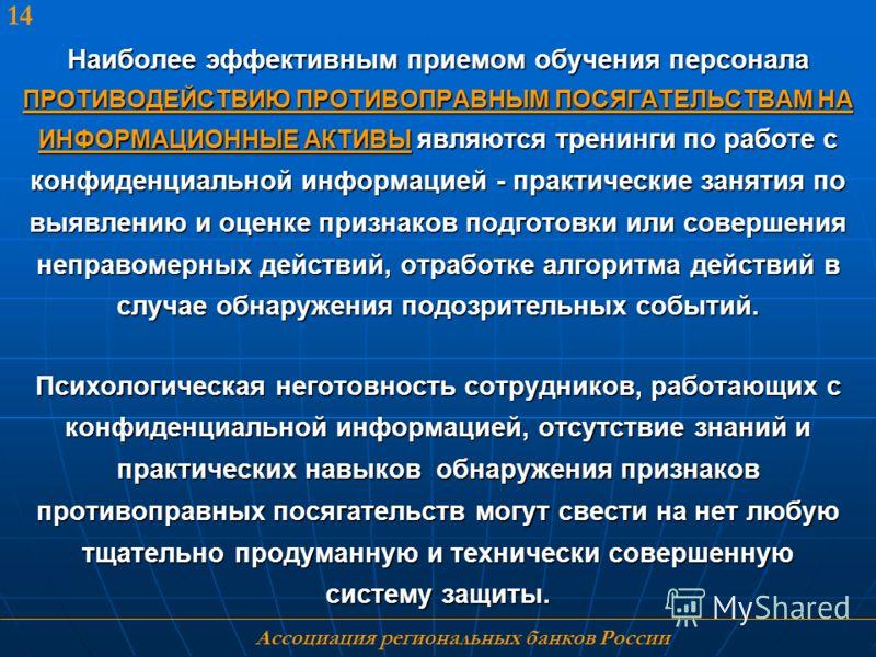Ассоциация региональных банков России 14 Наиболее эффективным приемом обучения персонала ПРОТИВОДЕЙСТВИЮ ПРОТИВОПРАВНЫМ ПОСЯГАТЕЛЬСТВАМ НА ИНФОРМАЦИОННЫЕ АКТИВЫ являются тренинги по работе с конфиденциальной информацией - практические занятия по выяв