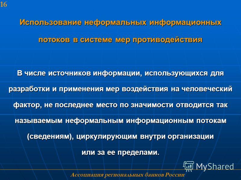 Ассоциация региональных банков России 16 Использование неформальных информационных потоков в системе мер противодействия В числе источников информации, использующихся для разработки и применения мер воздействия на человеческий фактор, не последнее ме