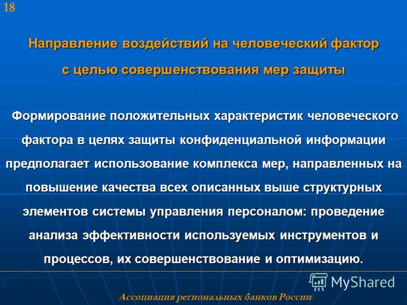 Ассоциация региональных банков России 18 Направление воздействий на человеческий фактор с целью совершенствования мер защиты Формирование положительных характеристик человеческого фактора в целях защиты конфиденциальной информации предполагает исполь