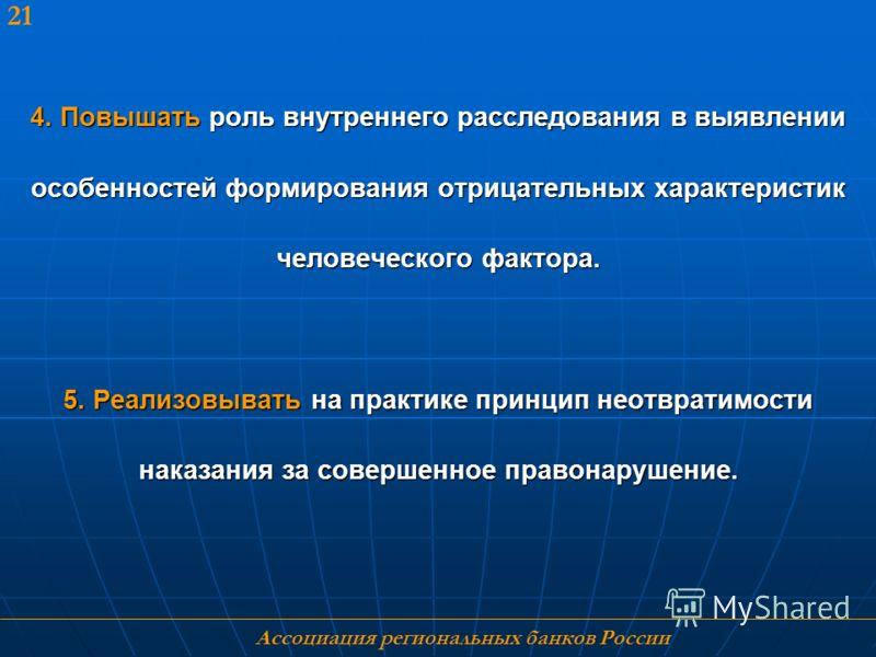 Ассоциация региональных банков России 21 4. Повышать роль внутреннего расследования в выявлении особенностей формирования отрицательных характеристик человеческого фактора. 5. Реализовывать на практике принцип неотвратимости наказания за совершенное