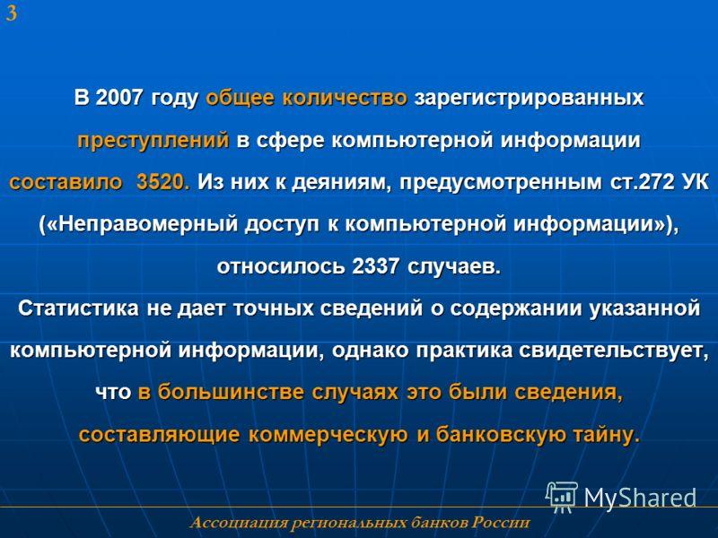 Ассоциация региональных банков России 3 В 2007 году общее количество зарегистрированных преступлений в сфере компьютерной информации составило 3520. Из них к деяниям, предусмотренным ст.272 УК («Неправомерный доступ к компьютерной информации»), относ