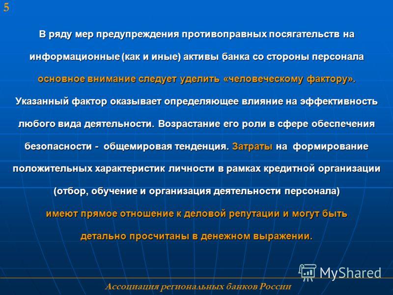 Ассоциация региональных банков России 5 В ряду мер предупреждения противоправных посягательств на информационные (как и иные) активы банка со стороны персонала основное внимание следует уделить «человеческому фактору». Указанный фактор оказывает опре