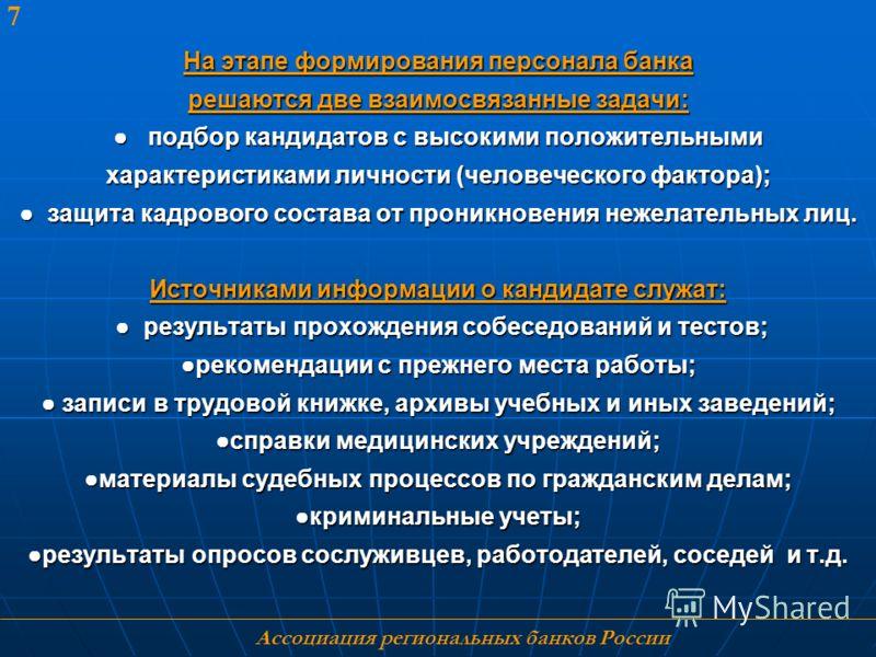 Ассоциация региональных банков России 7 На этапе формирования персонала банка решаются две взаимосвязанные задачи: подбор кандидатов с высокими положительными характеристиками личности (человеческого фактора); защита кадрового состава от проникновени