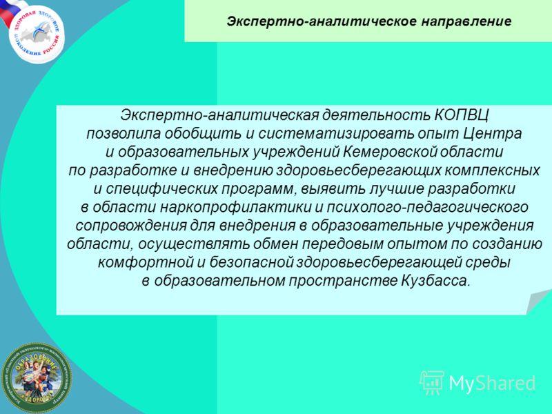 Экспертно-аналитическое направление Экспертно-аналитическая деятельность КОПВЦ позволила обобщить и систематизировать опыт Центра и образовательных учреждений Кемеровской области по разработке и внедрению здоровьесберегающих комплексных и специфическ