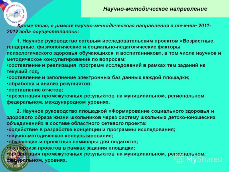 Научно-методическое направление Кроме того, в рамках научно-методического направления в течение 2011- 2012 года осуществлялось: 1. Научное руководство сетевым исследовательским проектом «Возрастные, гендерные, физиологические и социально-педагогическ