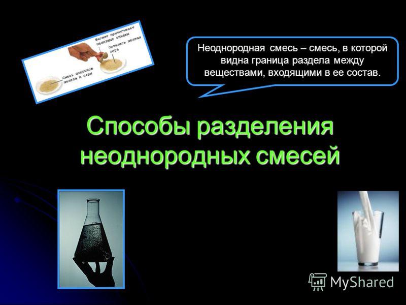 Способы разделения неоднородных смесей Неоднородная смесь – смесь, в которой видна граница раздела между веществами, входящими в ее состав.