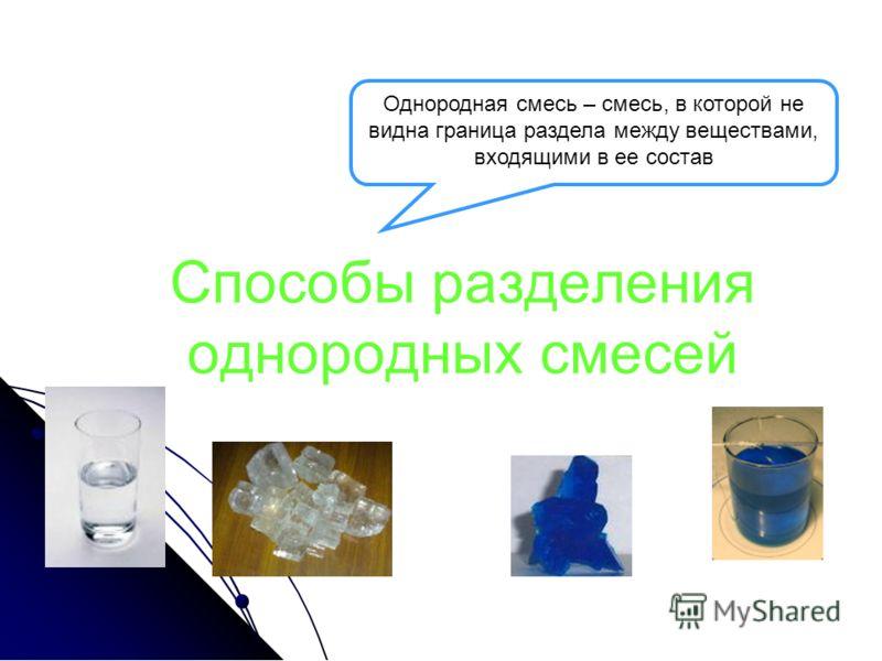 Способы разделения однородных смесей Однородная смесь – смесь, в которой не видна граница раздела между веществами, входящими в ее состав