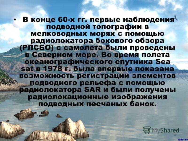 В конце 60-х гг. первые наблюдения подводной топографии в мелководных морях с помощью радиолокатора бокового обзора (РЛСБО) с самолета были проведены в Северном море. Во время полета океанографического спутника Sea sat в 1978 г. была впервые показана
