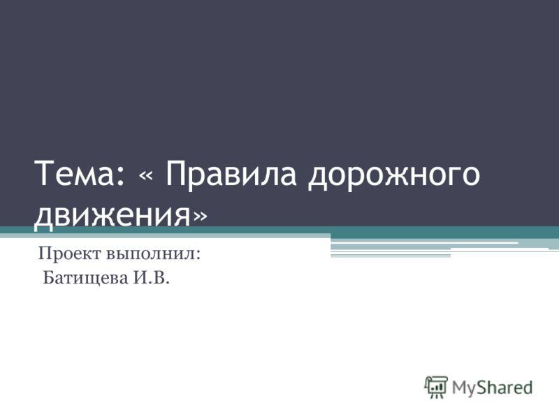 Тема: « Правила дорожного движения» Проект выполнил: Батищева И.В.