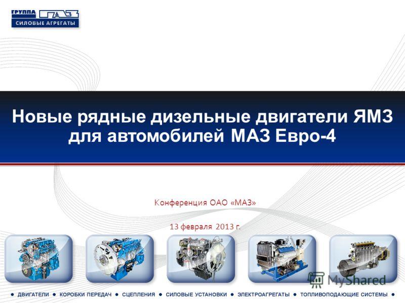 Новые рядные дизельные двигатели ЯМЗ для автомобилей МАЗ Евро-4 Конференция ОАО «МАЗ» 13 ф евраля 2013 г.