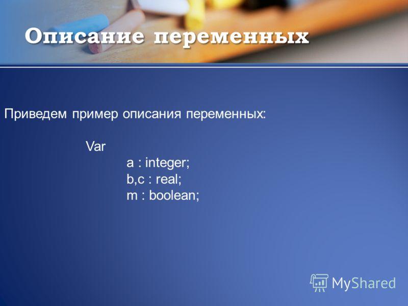 Описание переменных Приведем пример описания переменных: Var a : integer; b,c : real; m : boolean;