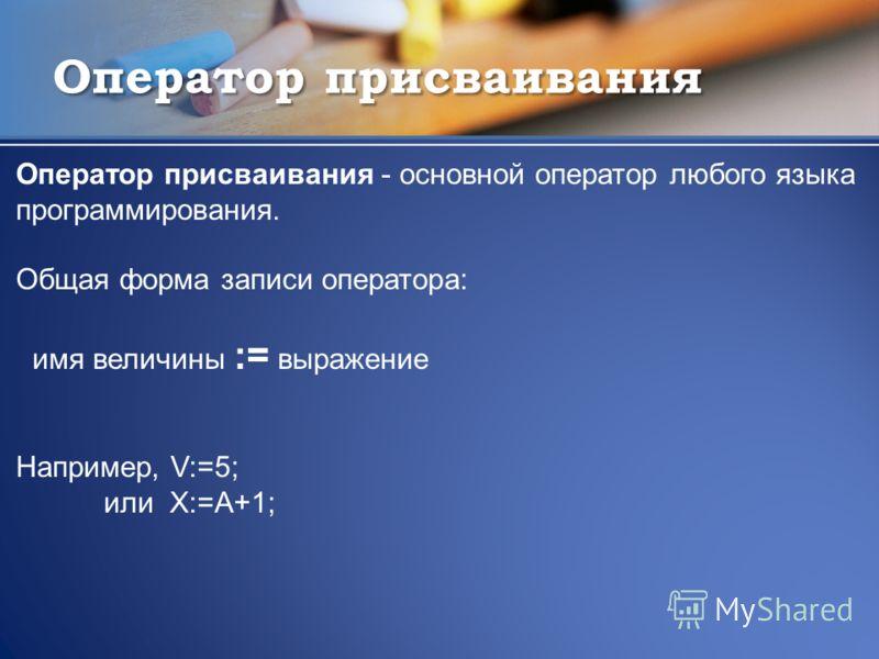 Оператор присваивания Оператор присваивания - основной оператор любого языка программирования. Общая форма записи оператора: имя величины := выражение Например, V:=5; или X:=A+1;