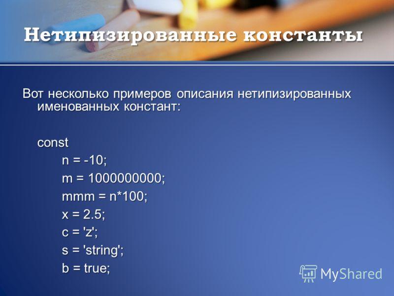 Нетипизированные константы Вот несколько примеров описания нетипизированных именованных констант: const n = -10; m = 1000000000; mmm = n*100; x = 2.5; c = 'z'; s = 'string'; b = true;
