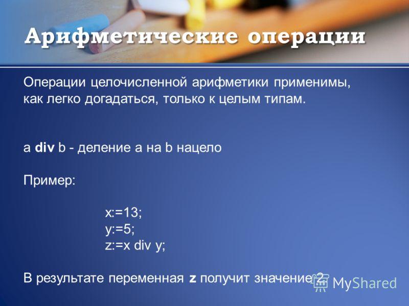 Арифметические операции Операции целочисленной арифметики применимы, как легко догадаться, только к целым типам. a div b - деление а на b нацело Пример: x:=13; y:=5; z:=x div y; В результате переменная z получит значение 2.