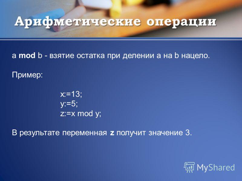 Арифметические операции a mod b - взятие остатка при делении а на b нацело. Пример: x:=13; y:=5; z:=x mod y; В результате переменная z получит значение 3.