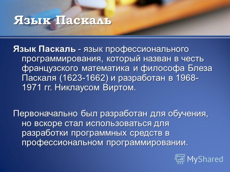 Язык Паскаль Язык Паскаль - язык профессионального программирования, который назван в честь французского математика и философа Блеза Паскаля (1623-1662) и разработан в 1968- 1971 гг. Никлаусом Виртом. Первоначально был разработан для обучения, но вск
