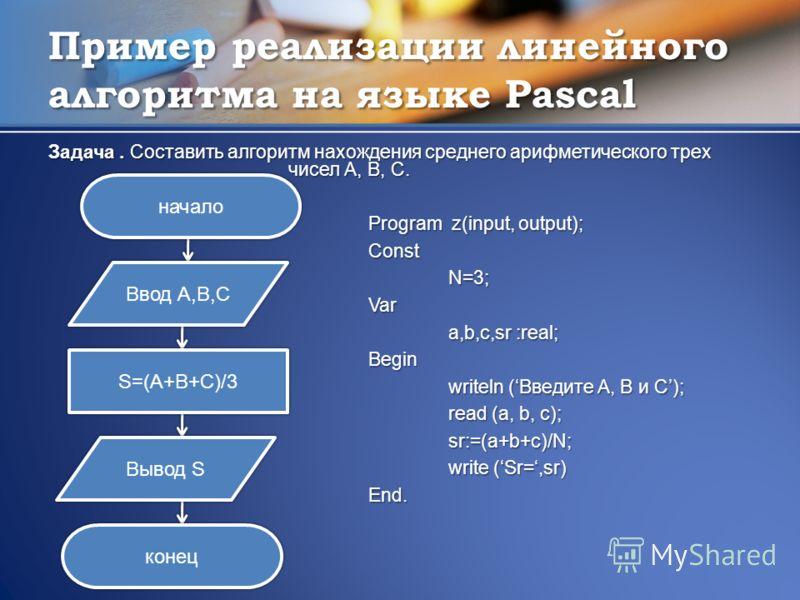 Пример реализации линейного алгоритма на языке Pascal Задача. Составить алгоритм нахождения среднего арифметического трех чисел А, B, C. Program z(input, output); ConstN=3;Var a,b,c,sr :real; Begin writeln (Введите А, B и C); read (a, b, c); sr:=(a+b