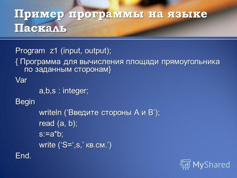 Пример программы на языке Паскаль Program z1 (input, output); { Программа для вычисления площади прямоугольника по заданным сторонам} Var a,b,s : integer; Begin writeln (Введите стороны А и B); read (a, b); s:=a*b; write (S=,s, кв.см.) End.