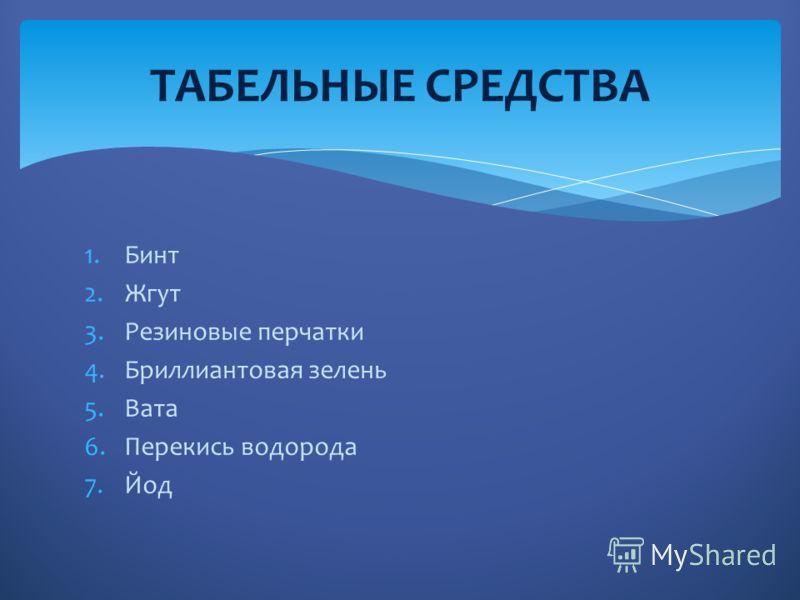 1.Бинт 2.Жгут 3.Резиновые перчатки 4.Бриллиантовая зелень 5.Вата 6.Перекись водорода 7.Йод ТАБЕЛЬНЫЕ СРЕДСТВА
