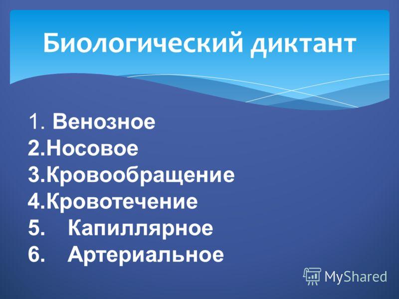 Биологический диктант 1. Венозное 2.Носовое 3.Кровообращение 4.Кровотечение 5.Капиллярное 6.Артериальное
