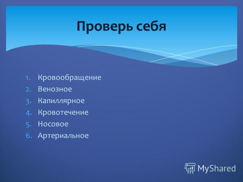 1.Кровообращение 2.Венозное 3.Капиллярное 4.Кровотечение 5.Носовое 6.Артериальное Проверь себя