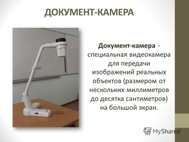 ДОКУМЕНТ-КАМЕРА Документ-камера - специальная видеокамера для передачи изображений реальных объектов (размером от нескольких миллиметров до десятка сантиметров) на большой экран.
