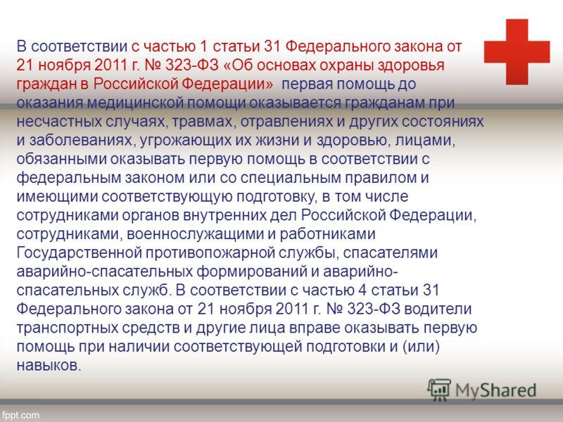 В соответствии с частью 1 статьи 31 Федерального закона от 21 ноября 2011 г. 323-ФЗ «Об основах охраны здоровья граждан в Российской Федерации» первая помощь до оказания медицинской помощи оказывается гражданам при несчастных случаях, травмах, отравл
