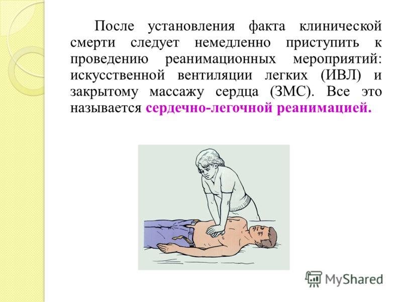 После установления факта клинической смерти следует немедленно приступить к проведению реанимационных мероприятий: искусственной вентиляции легких (ИВЛ) и закрытому массажу сердца (ЗМС). Все это называется сердечно-легочной реанимацией.